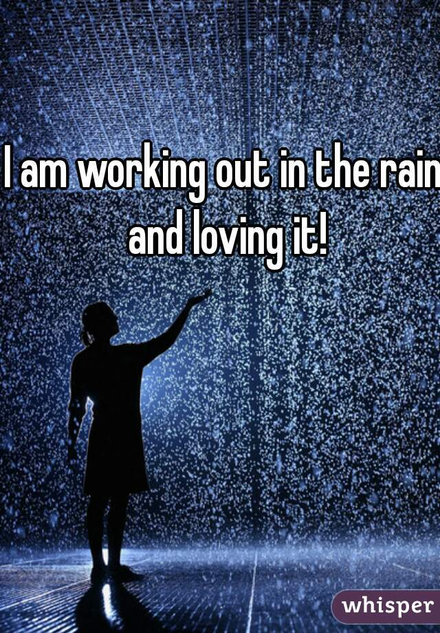 I am working out in the rain and loving it!