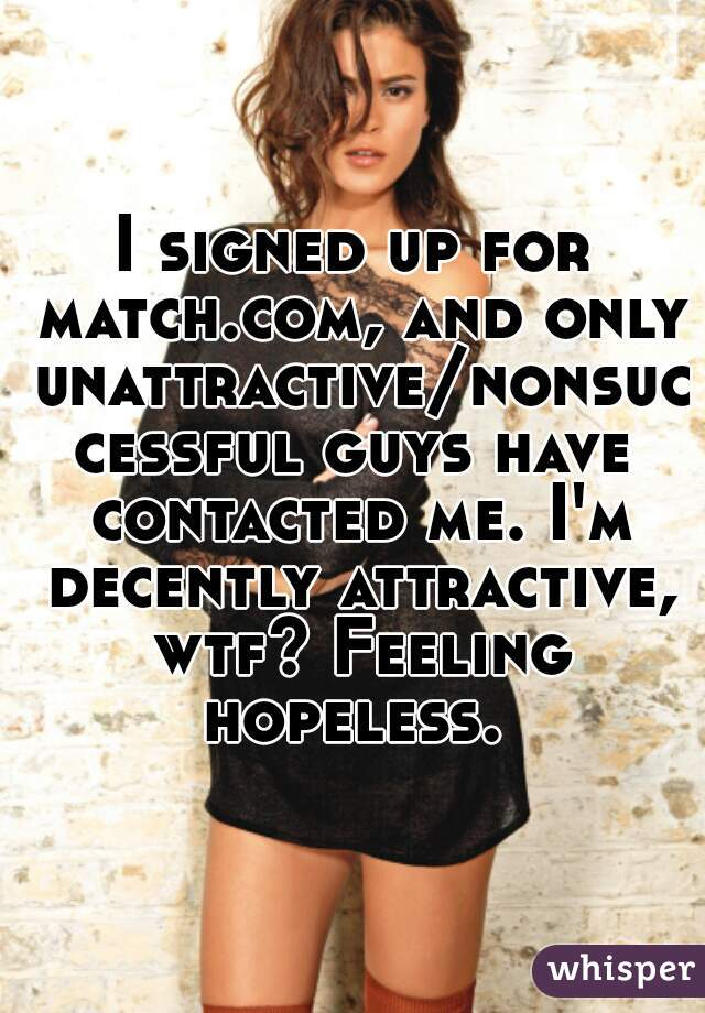 I signed up for match.com, and only unattractive/nonsuccessful guys have contacted me. I'm decently attractive, wtf? Feeling hopeless.