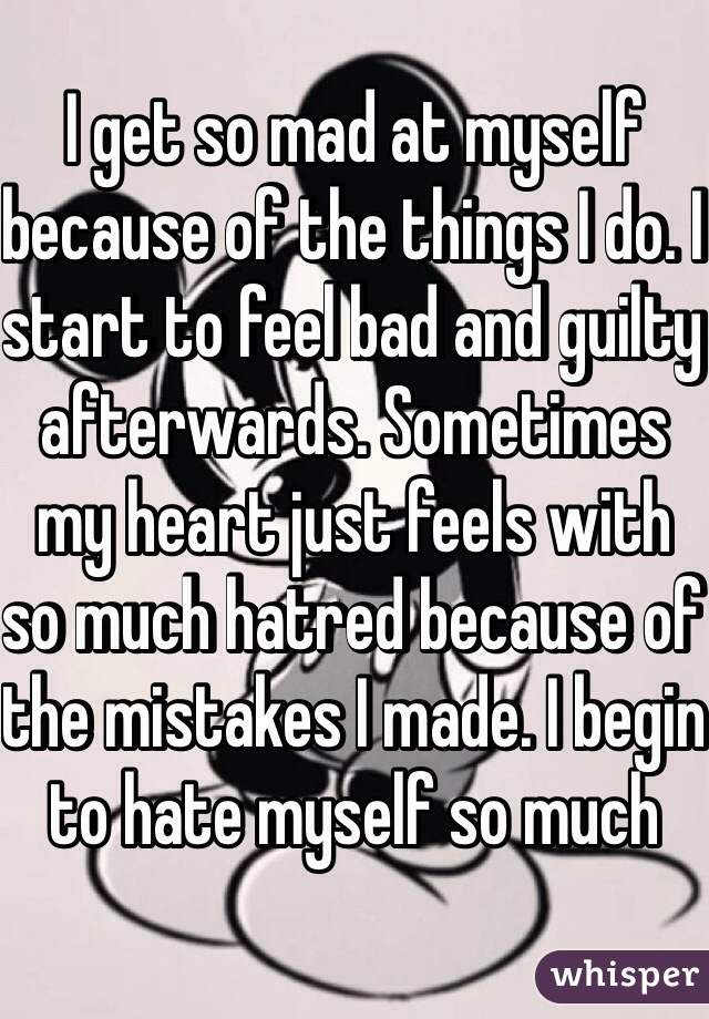 I get so mad at myself because of the things I do. I start to feel bad and guilty afterwards. Sometimes my heart just feels with so much hatred because of the mistakes I made. I begin to hate myself so much