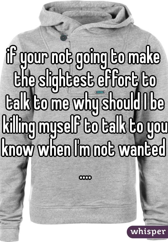 if your not going to make the slightest effort to talk to me why should I be killing myself to talk to you? know when I'm not wanted ....