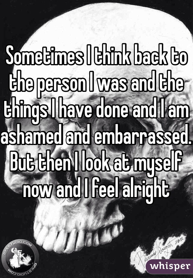 Sometimes I think back to the person I was and the things I have done and I am ashamed and embarrassed. But then I look at myself now and I feel alright