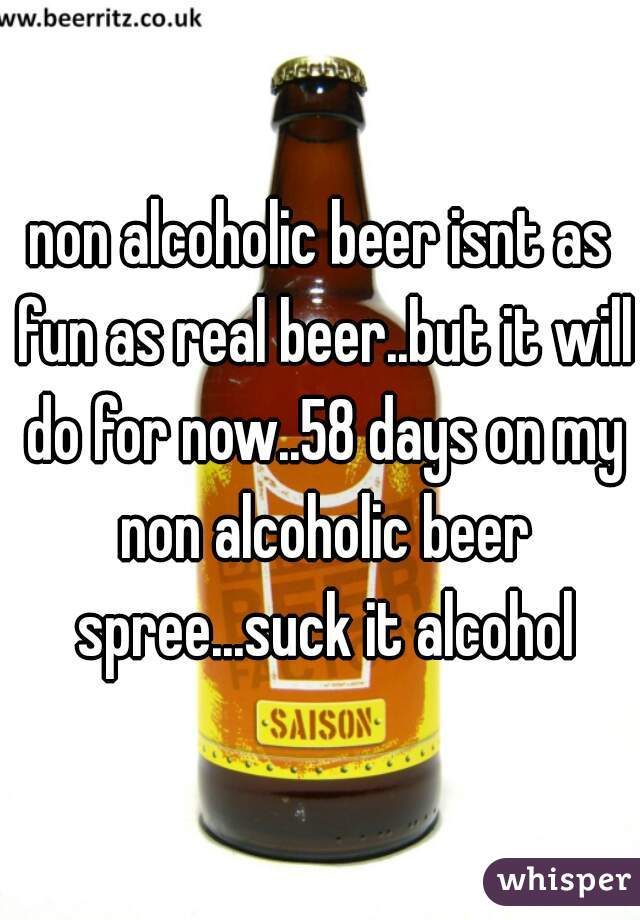 non alcoholic beer isnt as fun as real beer..but it will do for now..58 days on my non alcoholic beer spree...suck it alcohol