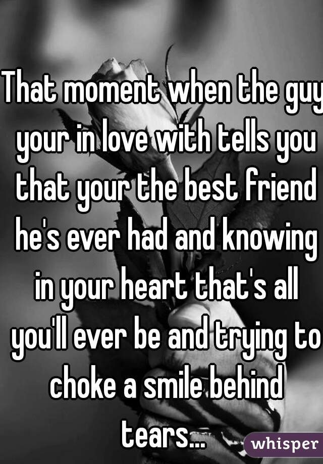 That moment when the guy your in love with tells you that your the best friend he's ever had and knowing in your heart that's all you'll ever be and trying to choke a smile behind tears...