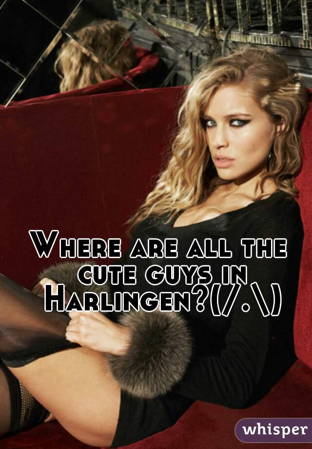 Where are all the cute guys in Harlingen?(/.\)