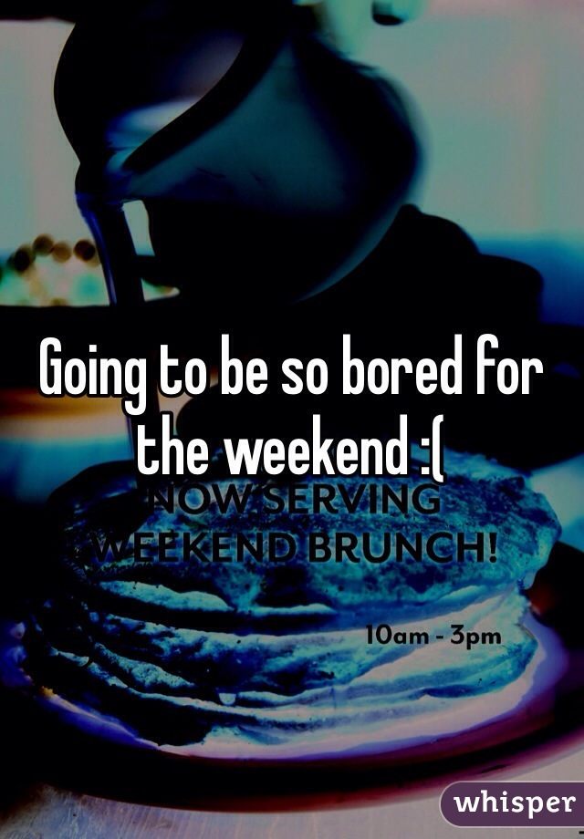 Going to be so bored for the weekend :(