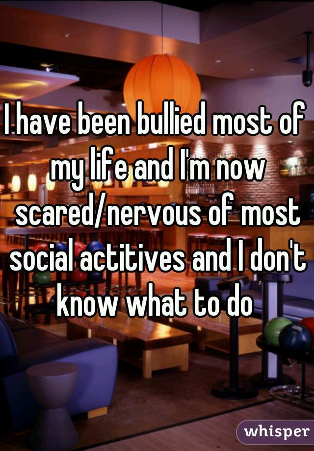 I have been bullied most of my life and I'm now scared/nervous of most social actitives and I don't know what to do