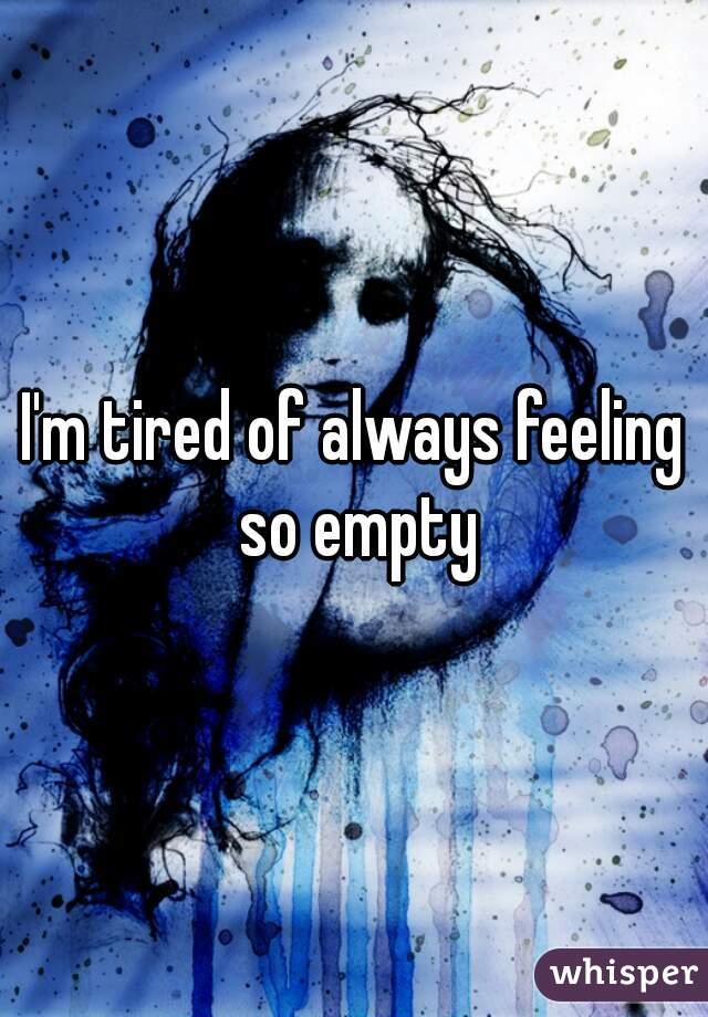 I'm tired of always feeling so empty