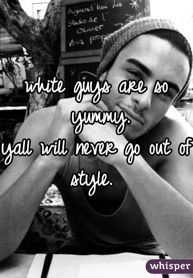 white guys are so yummy. yall will never go out of style.