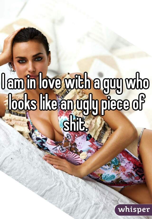 I am in love with a guy who looks like an ugly piece of shit.