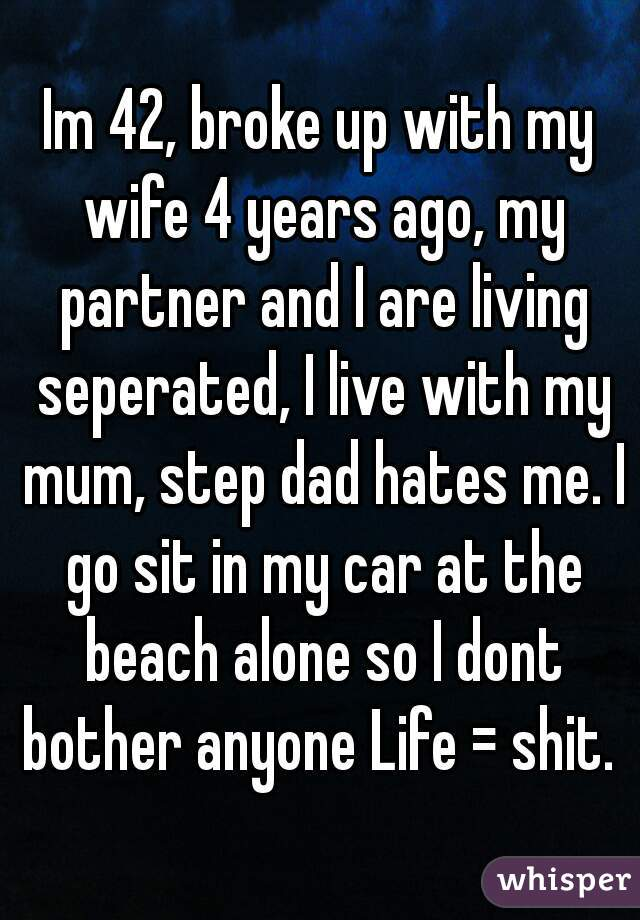 Im 42, broke up with my wife 4 years ago, my partner and I are living seperated, I live with my mum, step dad hates me. I go sit in my car at the beach alone so I dont bother anyone Life = shit.