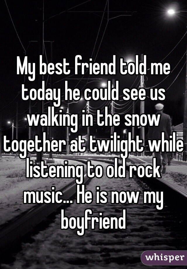 My best friend told me today he could see us walking in the snow together at twilight while listening to old rock music... He is now my boyfriend