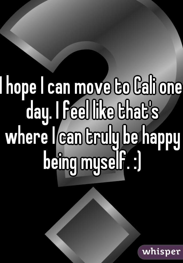 I hope I can move to Cali one day. I feel like that's where I can truly be happy being myself. :)