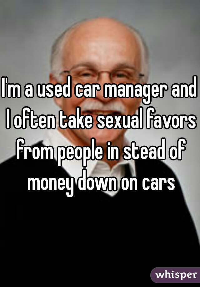 I'm a used car manager and I often take sexual favors from people in stead of money down on cars