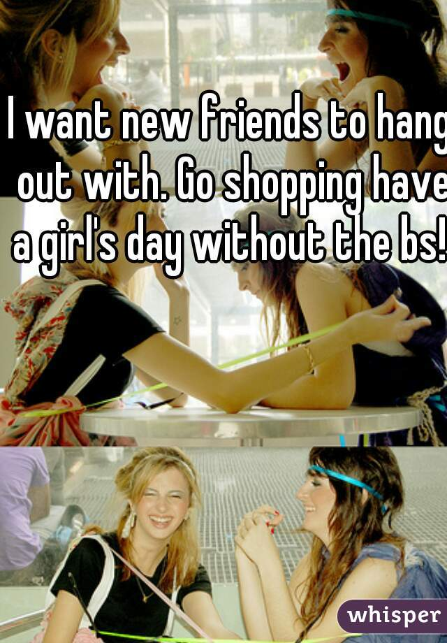 I want new friends to hang out with. Go shopping have a girl's day without the bs!