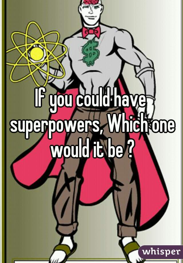 If you could have superpowers, Which one would it be ?