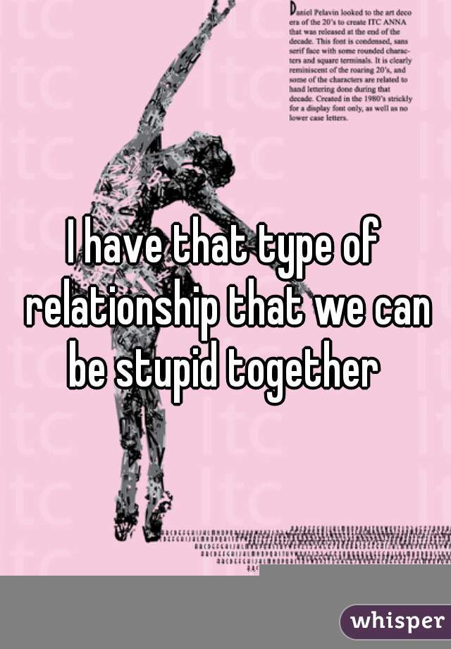 I have that type of relationship that we can be stupid together
