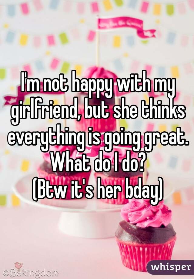 I'm not happy with my girlfriend, but she thinks everything is going great. What do I do? (Btw it's her bday)
