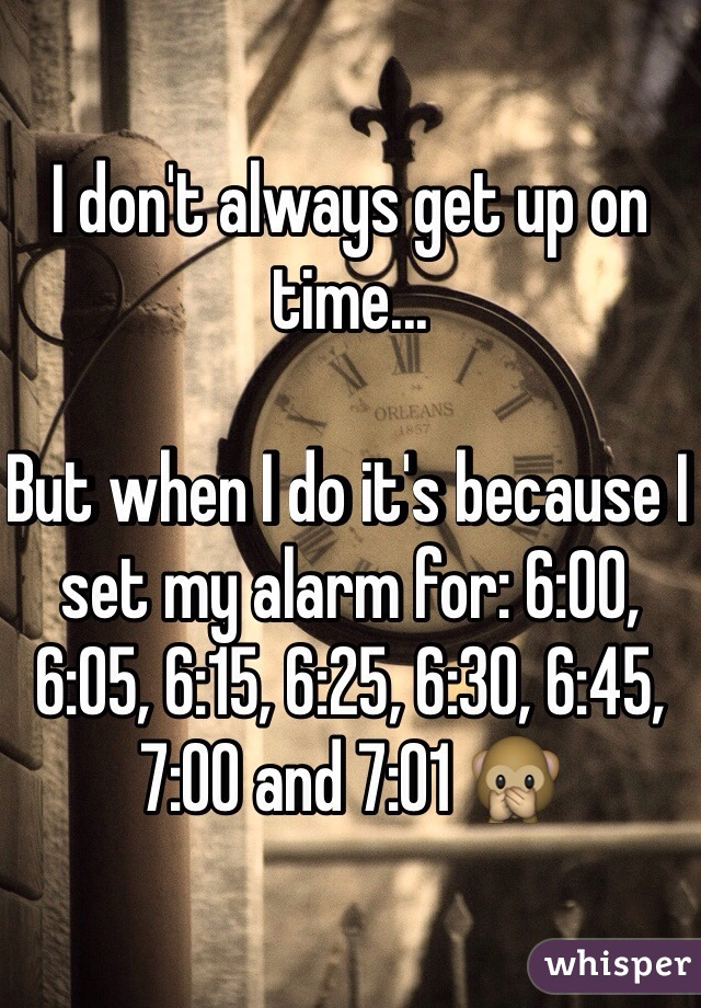 I don't always get up on time...   But when I do it's because I set my alarm for: 6:00, 6:05, 6:15, 6:25, 6:30, 6:45, 7:00 and 7:01 🙊