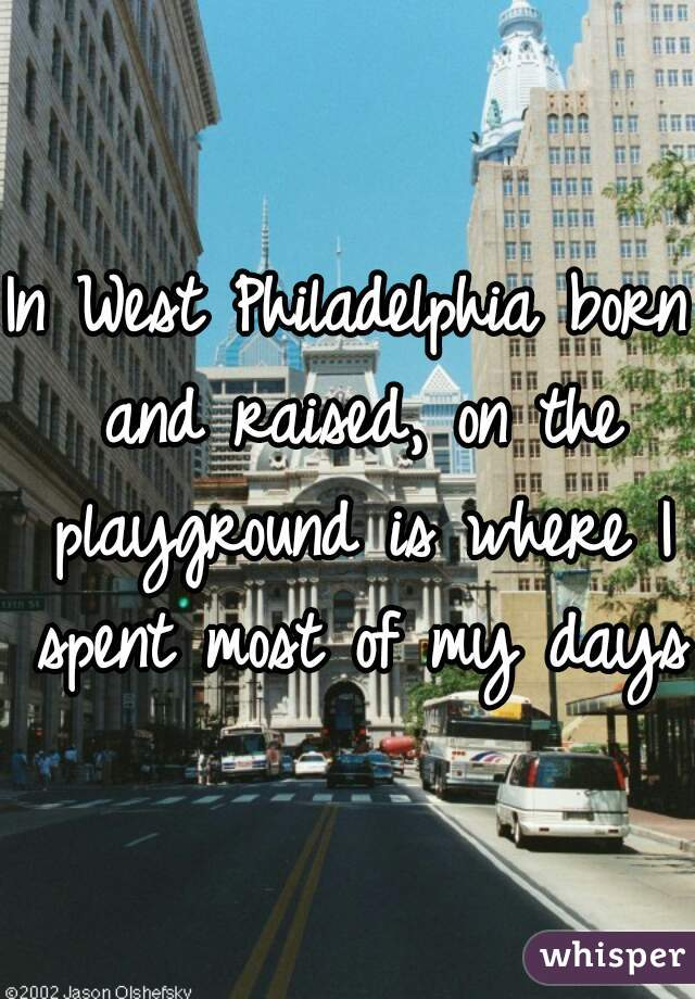 In West Philadelphia born and raised, on the playground is where I spent most of my days.