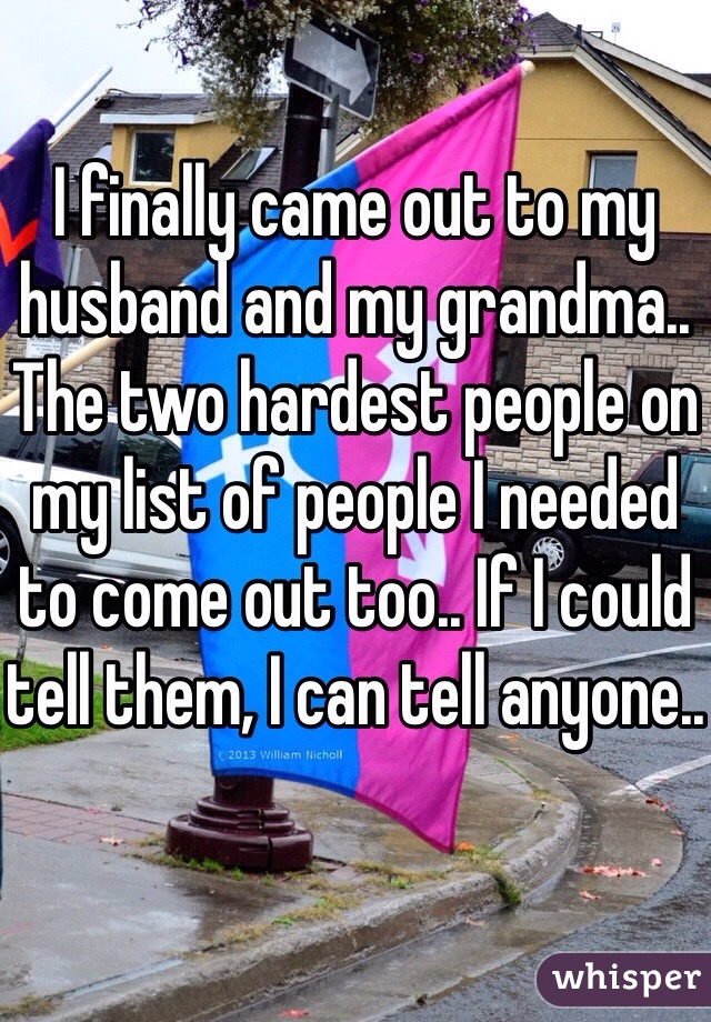 I finally came out to my husband and my grandma.. The two hardest people on my list of people I needed to come out too.. If I could tell them, I can tell anyone..