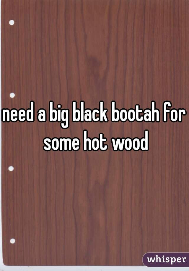 need a big black bootah for some hot wood