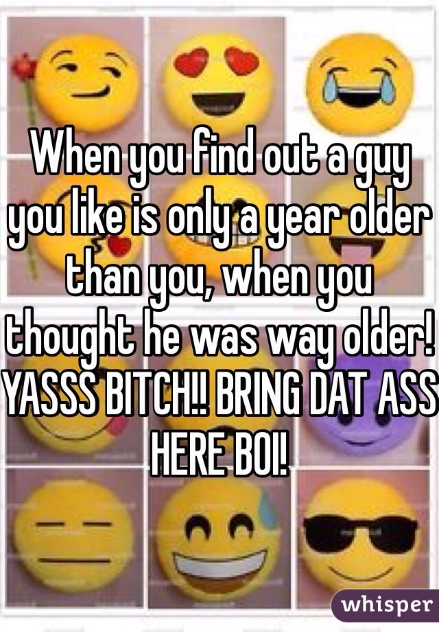 When you find out a guy you like is only a year older than you, when you thought he was way older! YASSS BITCH!! BRING DAT ASS HERE BOI!
