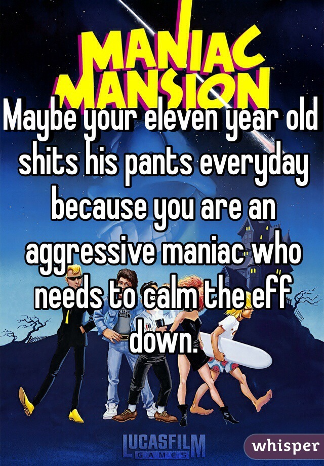 Maybe your eleven year old shits his pants everyday because you are an aggressive maniac who needs to calm the eff down.