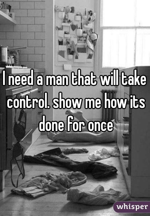 I need a man that will take control. show me how its done for once