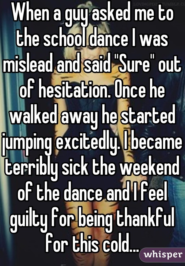 "When a guy asked me to the school dance I was mislead and said ""Sure"" out of hesitation. Once he walked away he started jumping excitedly. I became terribly sick the weekend of the dance and I feel guilty for being thankful for this cold..."