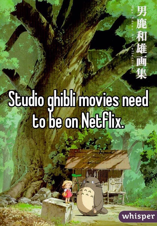 Studio ghibli movies need to be on Netflix.