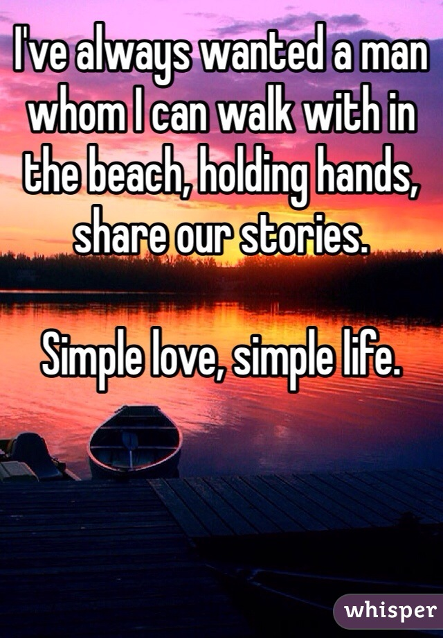 I've always wanted a man whom I can walk with in the beach, holding hands, share our stories.  Simple love, simple life.