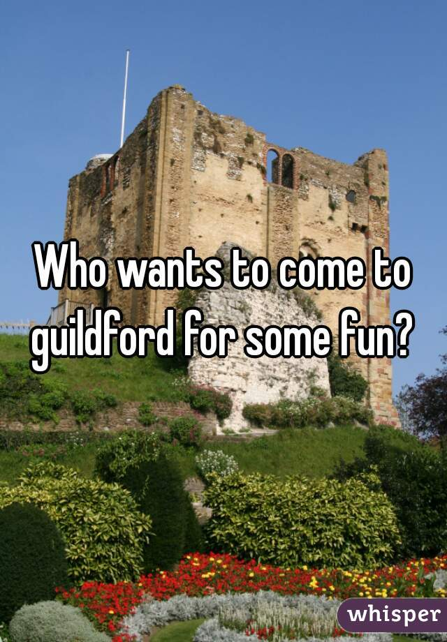 Who wants to come to guildford for some fun?