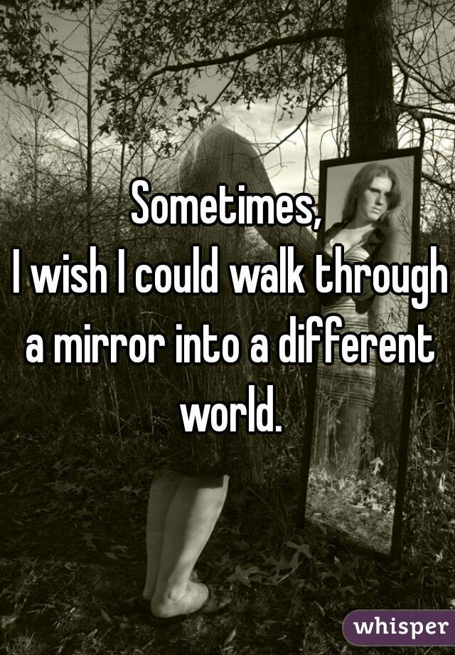 Sometimes,  I wish I could walk through a mirror into a different world.