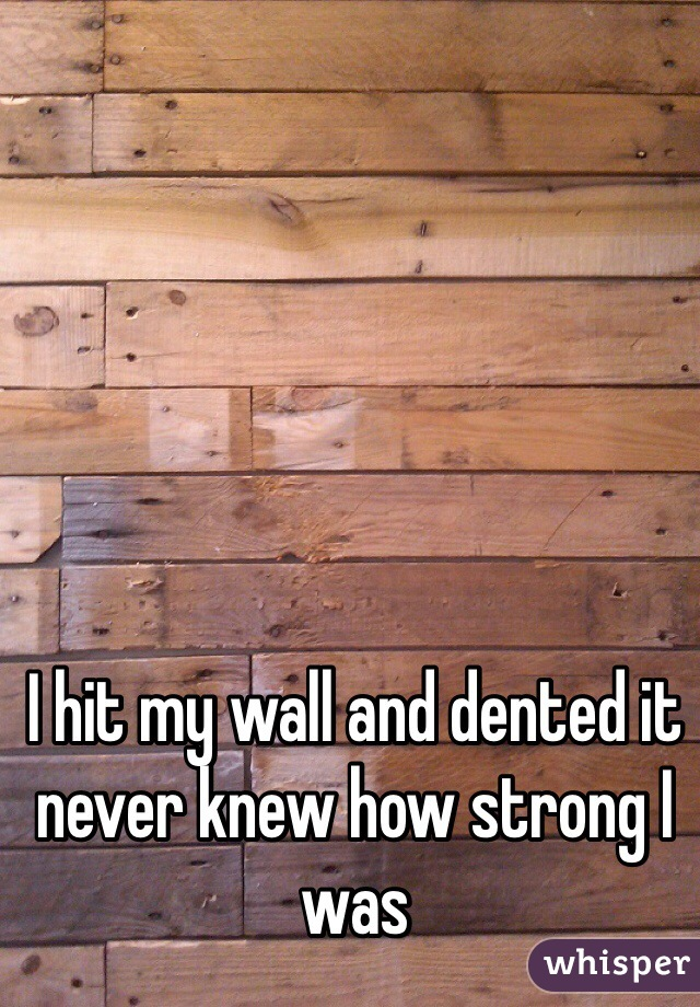 I hit my wall and dented it never knew how strong I was