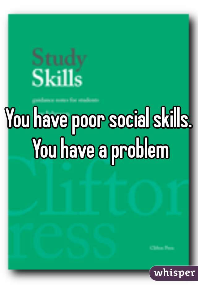 You have poor social skills. You have a problem