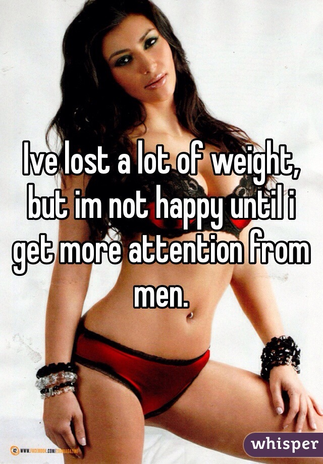 Ive lost a lot of weight, but im not happy until i get more attention from men.