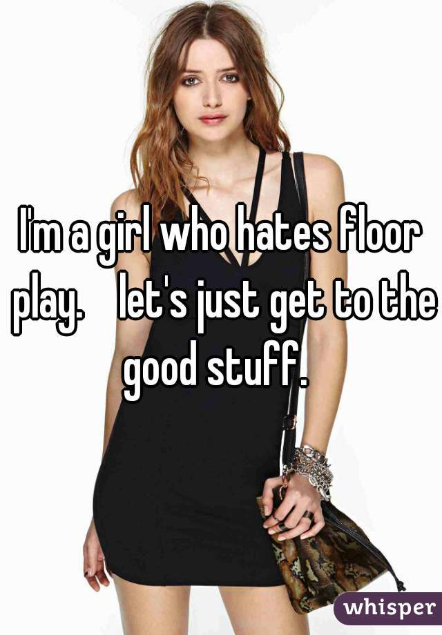 I'm a girl who hates floor play.    let's just get to the good stuff.