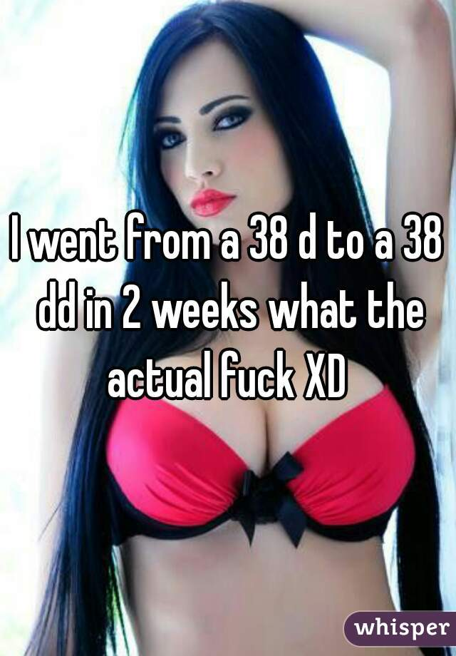 I went from a 38 d to a 38 dd in 2 weeks what the actual fuck XD