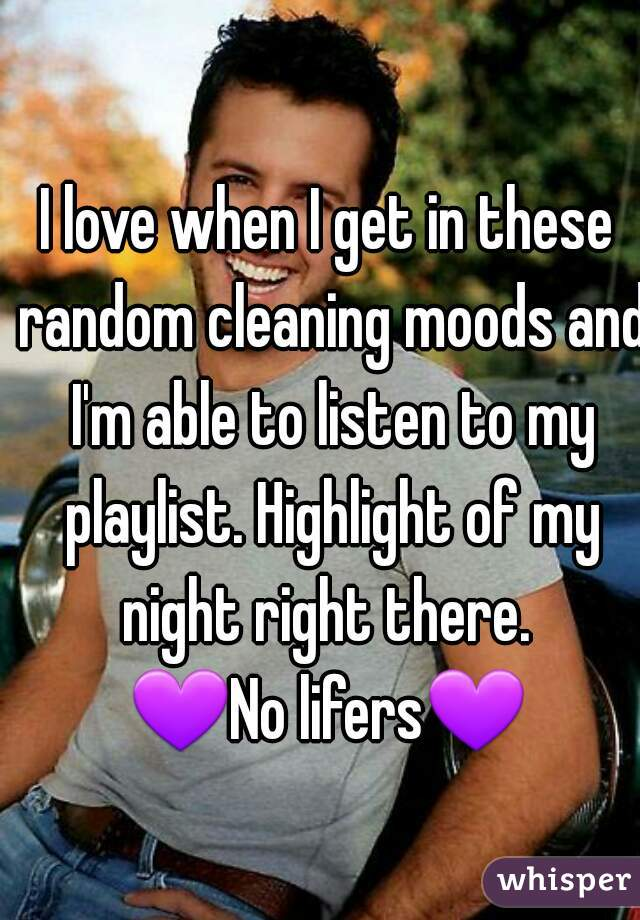 I love when I get in these random cleaning moods and I'm able to listen to my playlist. Highlight of my night right there.  💜No lifers💜