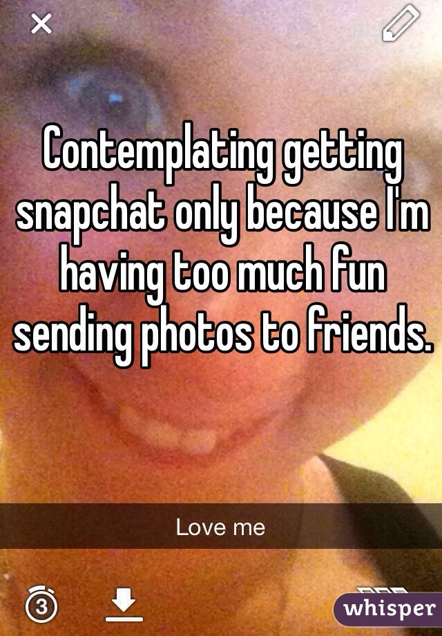 Contemplating getting snapchat only because I'm having too much fun sending photos to friends.