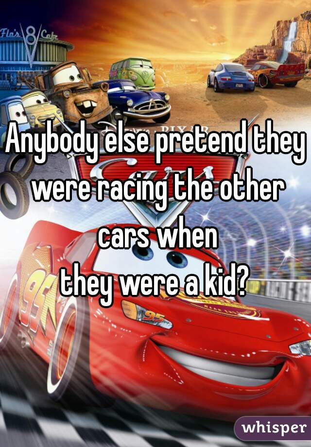 Anybody else pretend they were racing the other cars when  they were a kid?