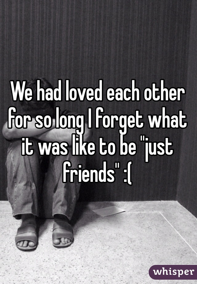 "We had loved each other for so long I forget what it was like to be ""just friends"" :("