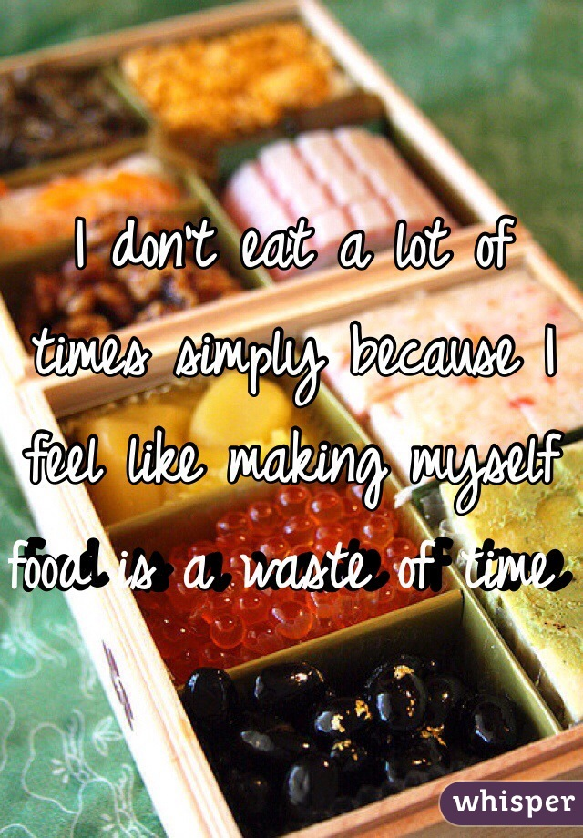 I don't eat a lot of times simply because I feel like making myself food is a waste of time