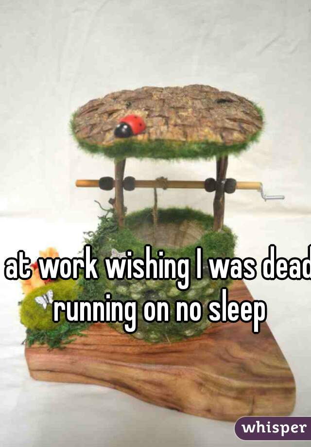 at work wishing I was dead running on no sleep
