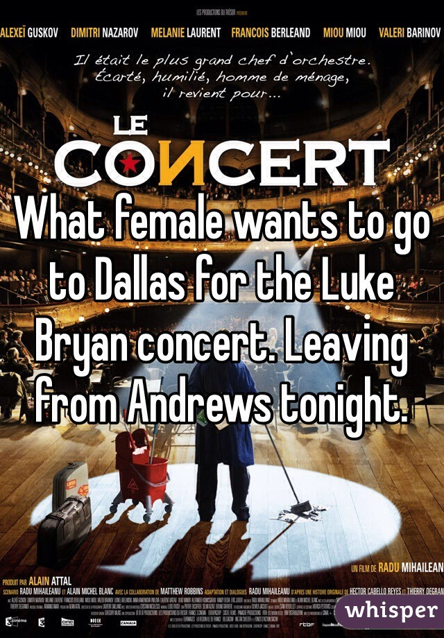 What female wants to go to Dallas for the Luke Bryan concert. Leaving from Andrews tonight.