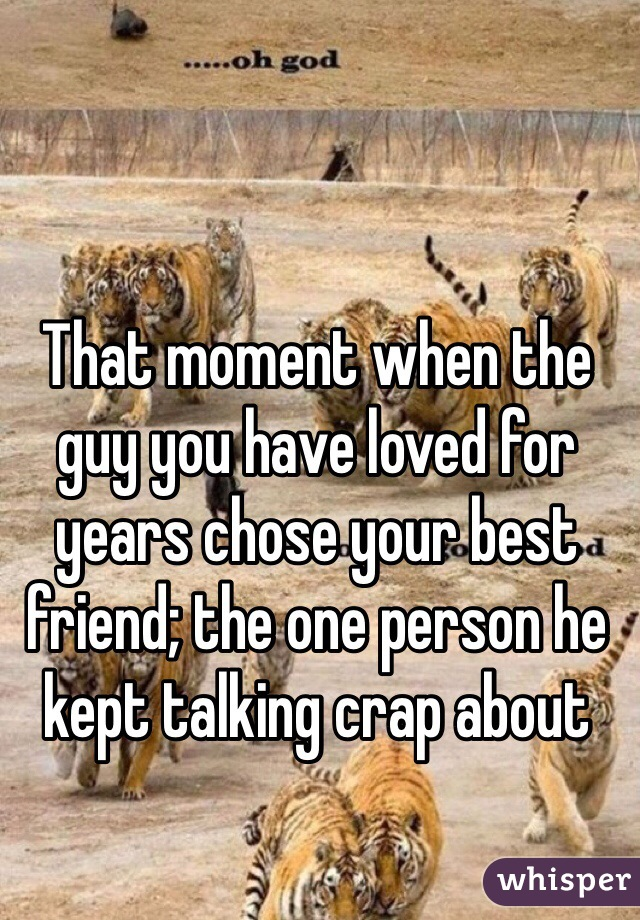 That moment when the guy you have loved for years chose your best friend; the one person he kept talking crap about