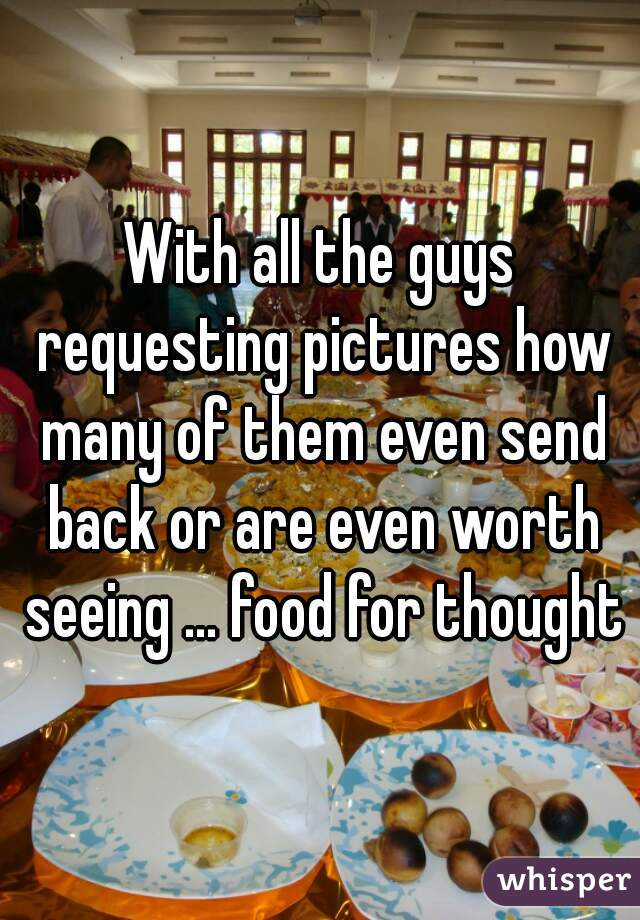 With all the guys requesting pictures how many of them even send back or are even worth seeing ... food for thought