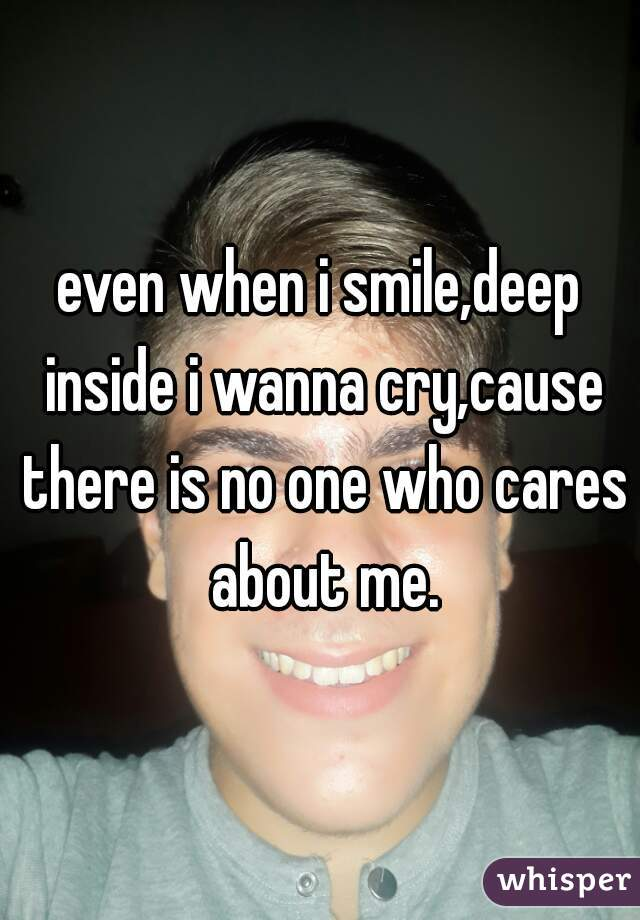 even when i smile,deep inside i wanna cry,cause there is no one who cares about me.
