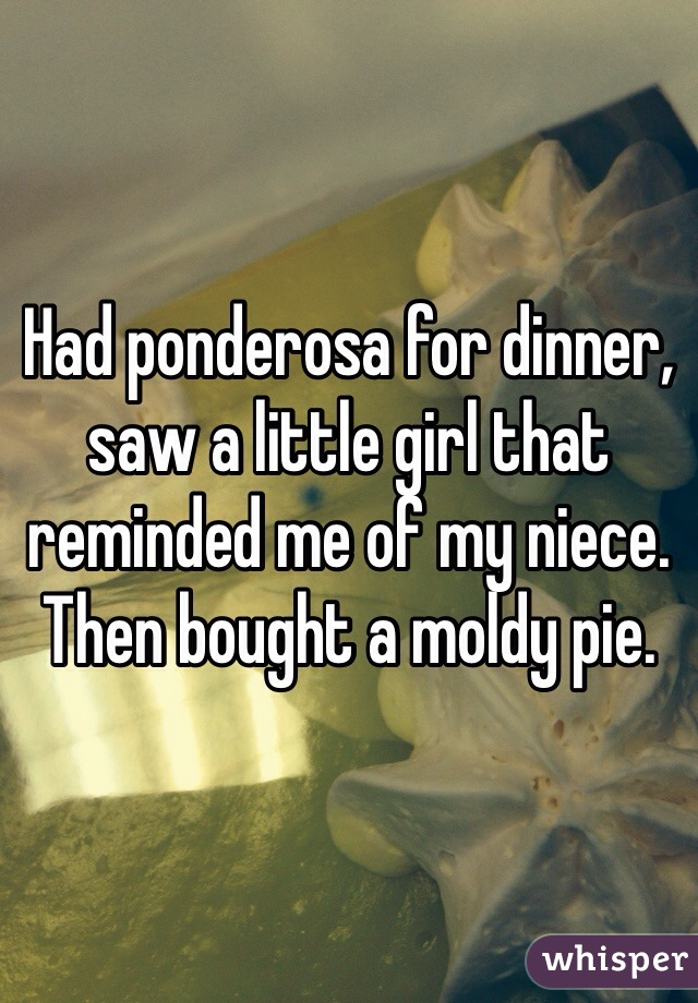 Had ponderosa for dinner, saw a little girl that reminded me of my niece. Then bought a moldy pie.
