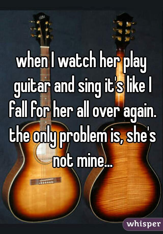 when I watch her play guitar and sing it's like I fall for her all over again. the only problem is, she's not mine...